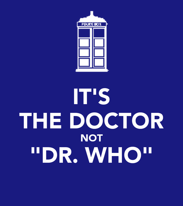 "IT'S THE DOCTOR NOT ""DR. WHO"""