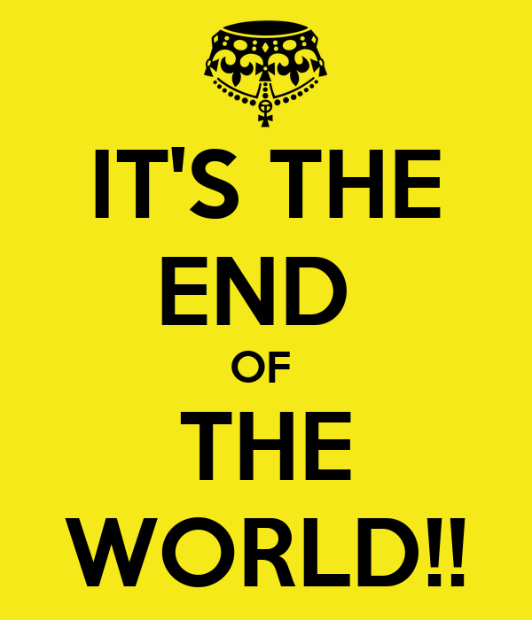 IT'S THE END  OF  THE WORLD!!