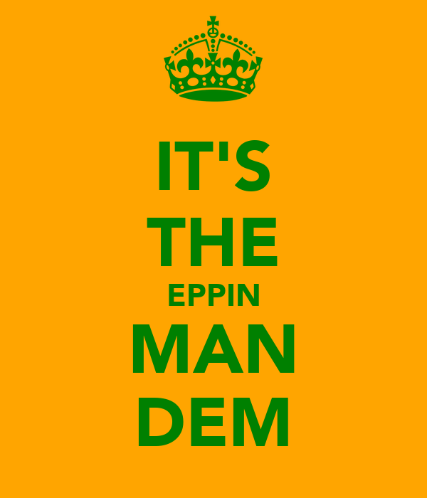 IT'S THE EPPIN MAN DEM