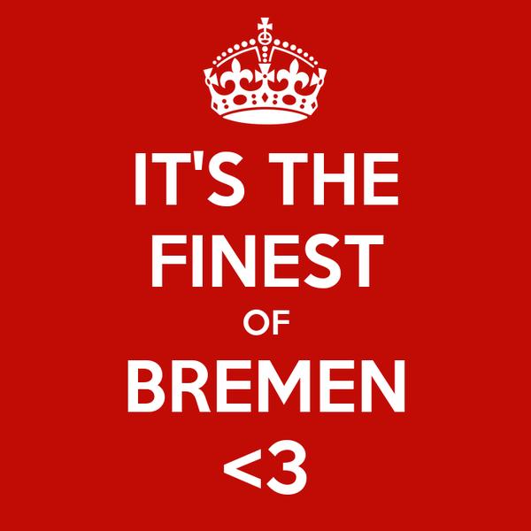 IT'S THE FINEST OF BREMEN <3
