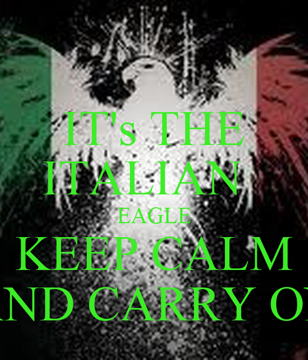 IT's THE ITALIAN   EAGLE KEEP CALM AND CARRY ON