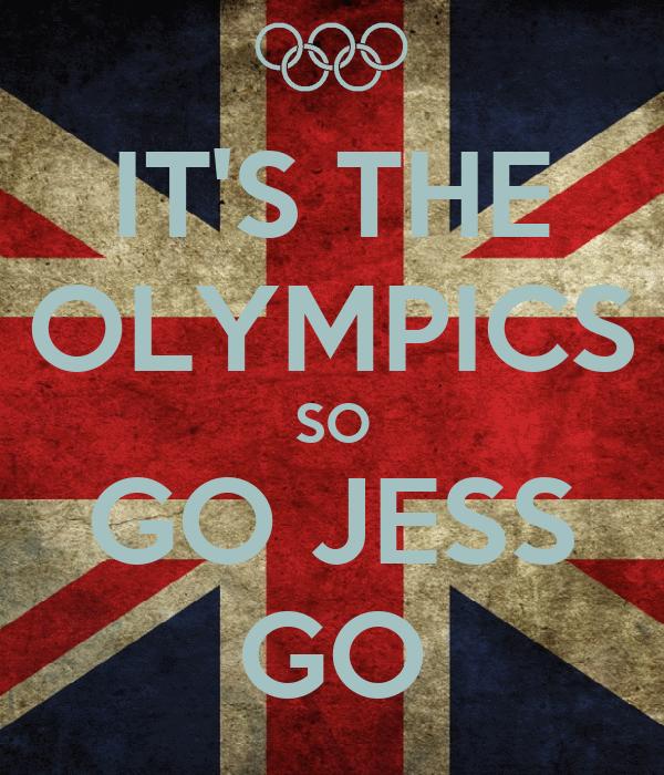 IT'S THE OLYMPICS SO GO JESS GO