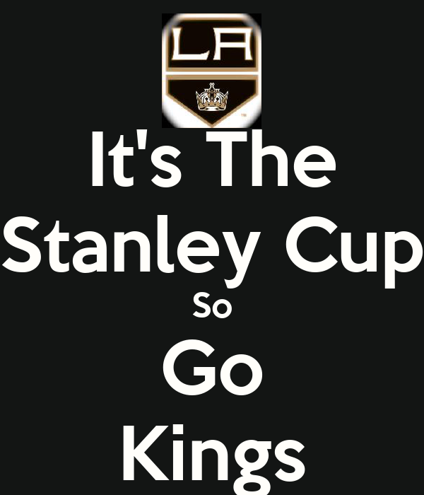 It's The Stanley Cup So Go Kings