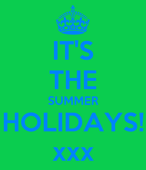 IT'S THE SUMMER HOLIDAYS! xxx