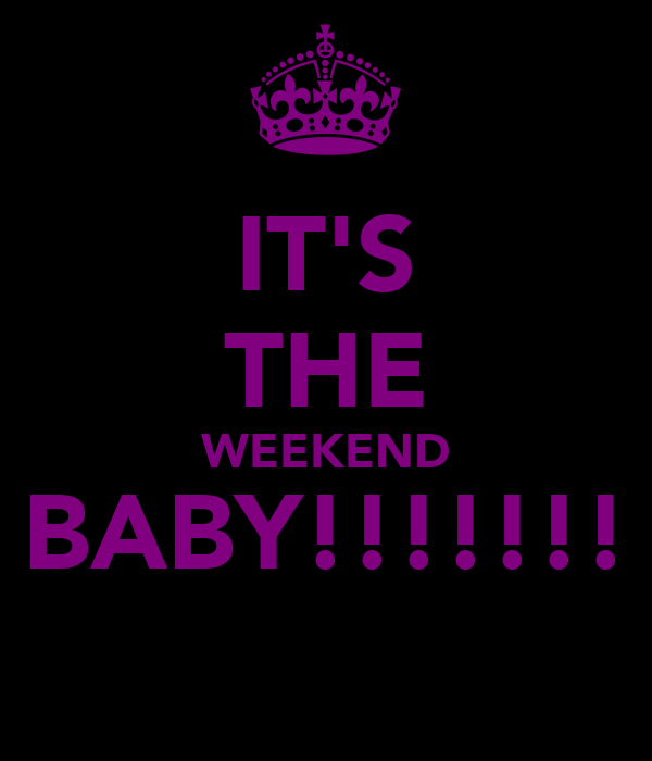 IT'S THE WEEKEND BABY!!!!!!!