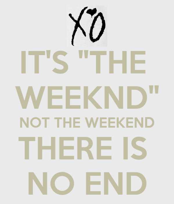 "IT'S ""THE  WEEKND"" NOT THE WEEKEND THERE IS  NO END"