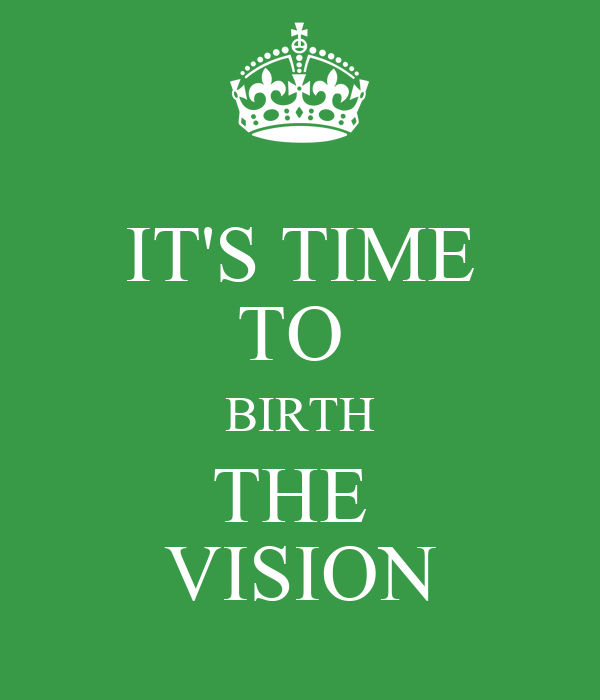 IT'S TIME TO  BIRTH THE  VISION