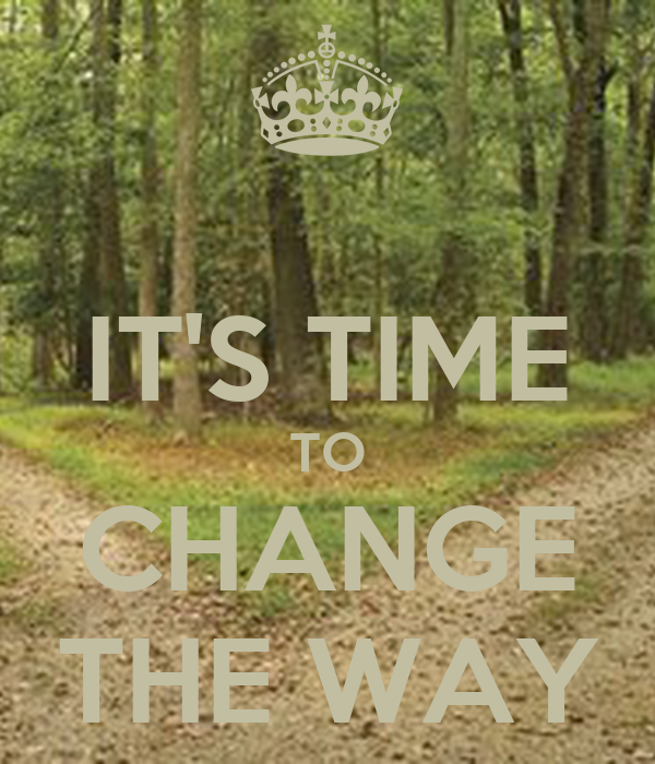 IT'S TIME TO CHANGE THE WAY
