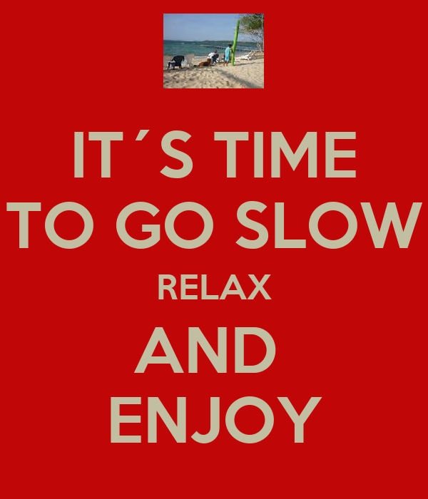 IT´S TIME TO GO SLOW RELAX AND  ENJOY