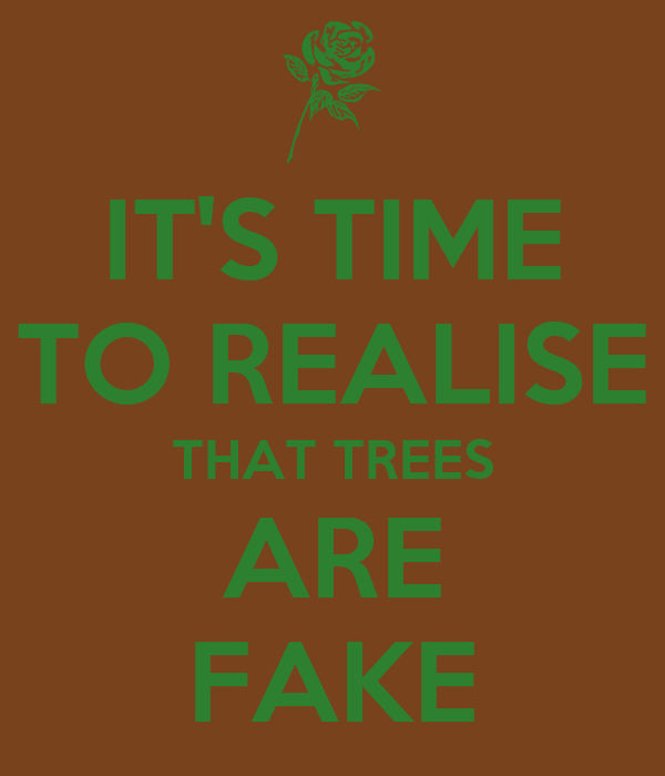 IT'S TIME TO REALISE THAT TREES ARE FAKE