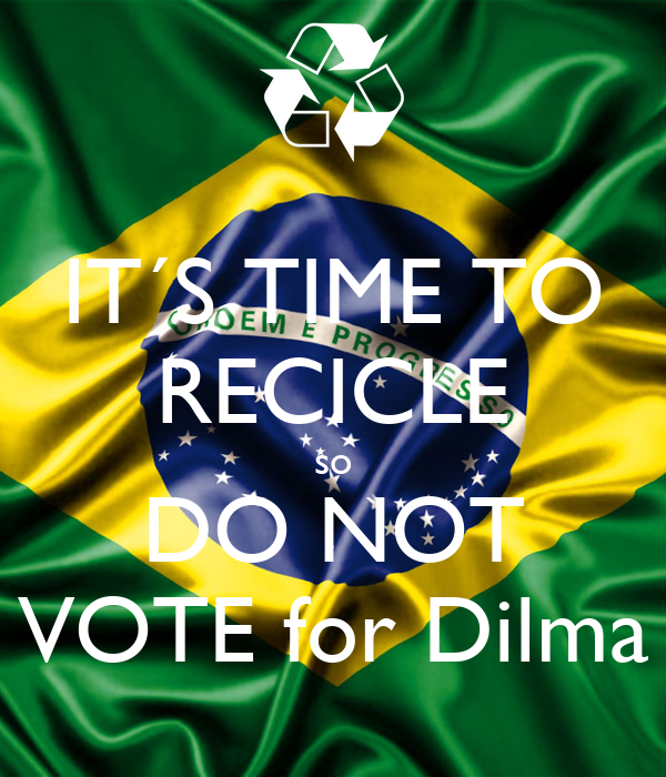 IT´S TIME TO RECICLE so DO NOT VOTE for Dilma