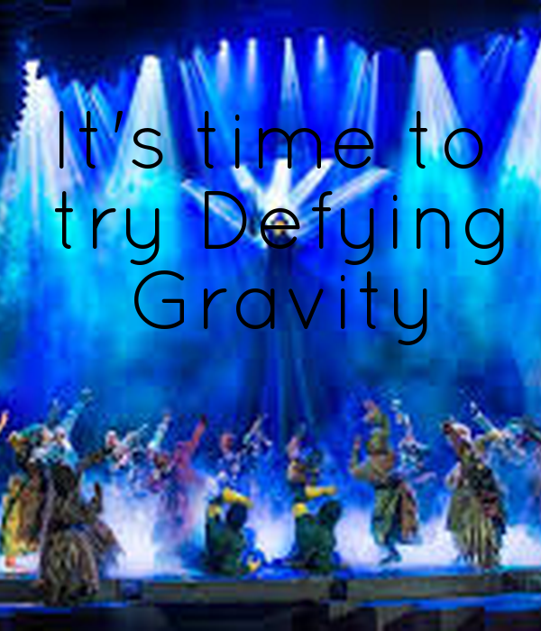 It's time to  try Defying  Gravity