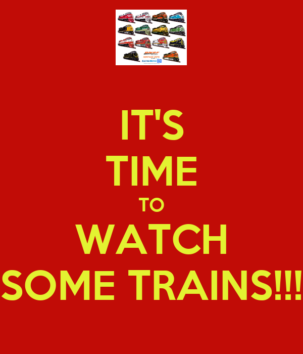 IT'S TIME TO WATCH SOME TRAINS!!!