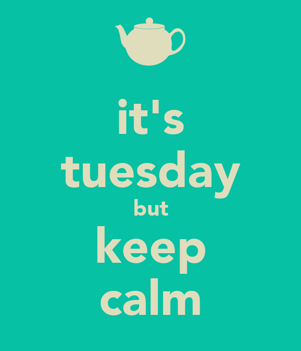 it's tuesday but keep calm