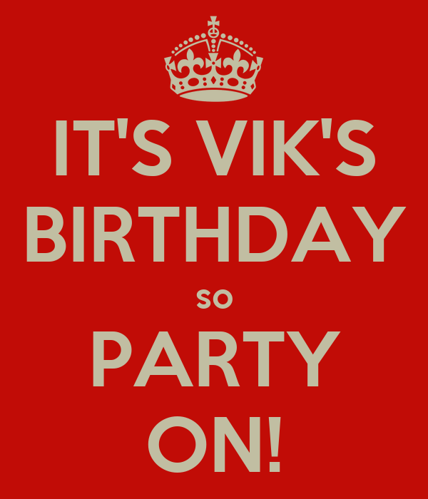 IT'S VIK'S BIRTHDAY so PARTY ON!