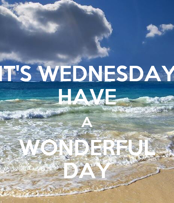 IT'S WEDNESDAY HAVE A WONDERFUL DAY