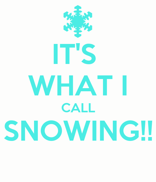IT'S  WHAT I CALL SNOWING!!