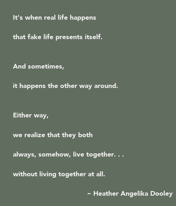 It's when real life happens  that fake life presents itself.   And sometimes,  it happens the other way around.   Either way,  we realize that they both  always, somehow, live together. . .  without living together at all.
