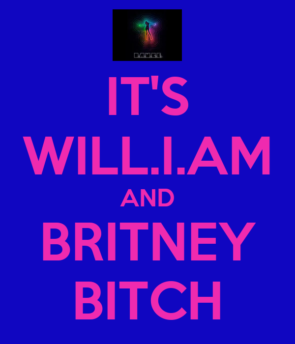 IT'S WILL.I.AM AND BRITNEY BITCH