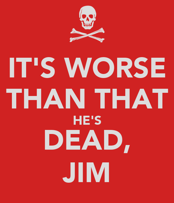 IT'S WORSE THAN THAT HE'S DEAD, JIM