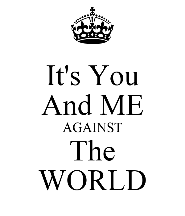 It's You And ME AGAINST The WORLD