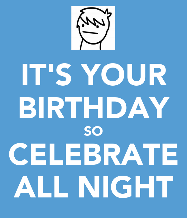 IT'S YOUR BIRTHDAY SO CELEBRATE ALL NIGHT