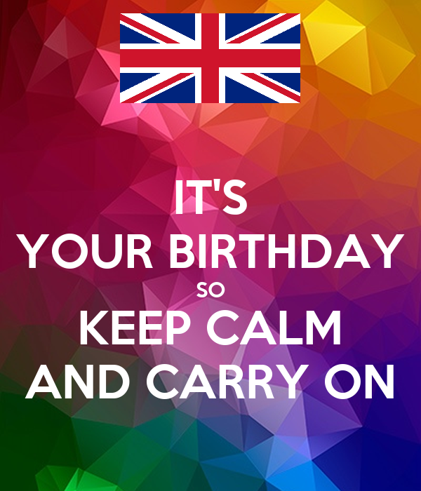 IT'S YOUR BIRTHDAY SO KEEP CALM AND CARRY ON