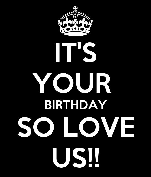 IT'S YOUR  BIRTHDAY SO LOVE US!!