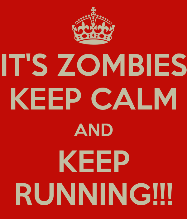 IT'S ZOMBIES KEEP CALM AND KEEP RUNNING!!!