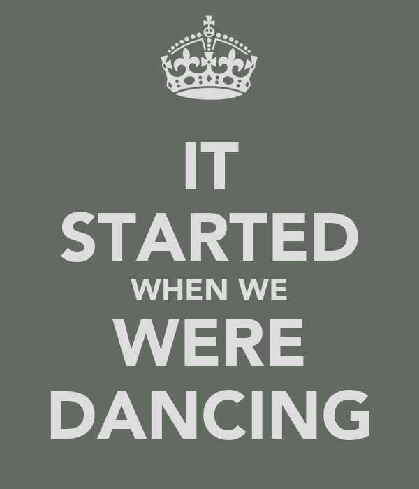 IT STARTED WHEN WE WERE DANCING