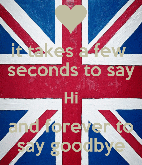 it takes a few  seconds to say Hi and forever to say goodbye