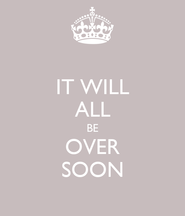 IT WILL ALL BE OVER SOON