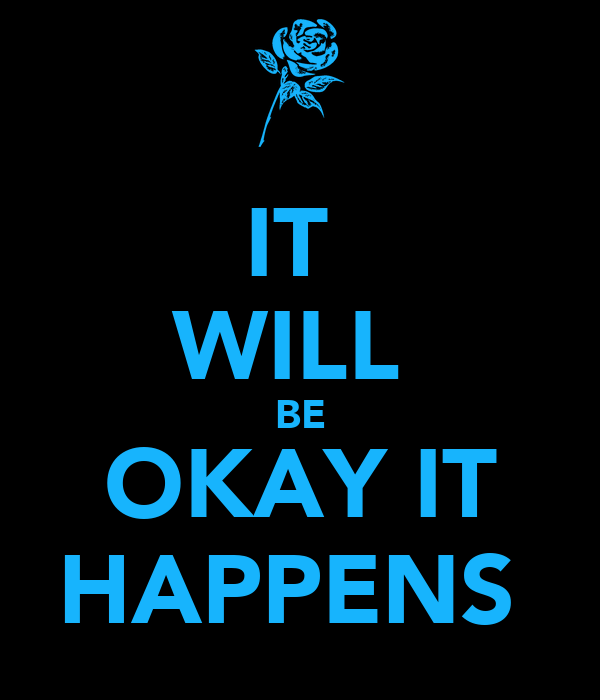 IT  WILL  BE OKAY IT HAPPENS