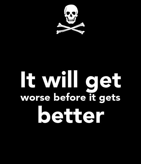 It will get worse before it gets better