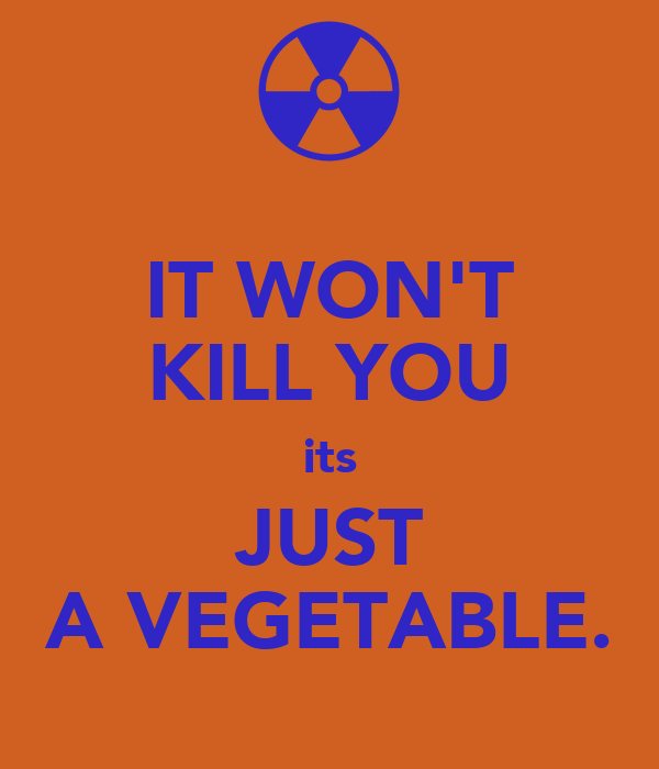 IT WON'T KILL YOU its JUST A VEGETABLE.