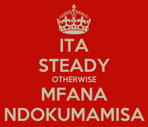 ITA STEADY OTHERWISE MFANA NDOKUMAMISA