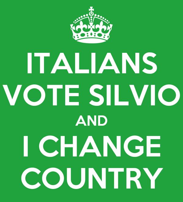 ITALIANS VOTE SILVIO AND I CHANGE COUNTRY