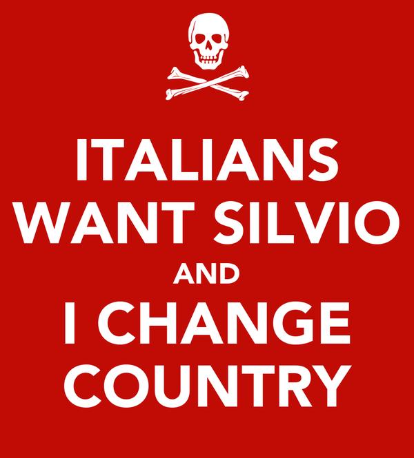 ITALIANS WANT SILVIO AND I CHANGE COUNTRY