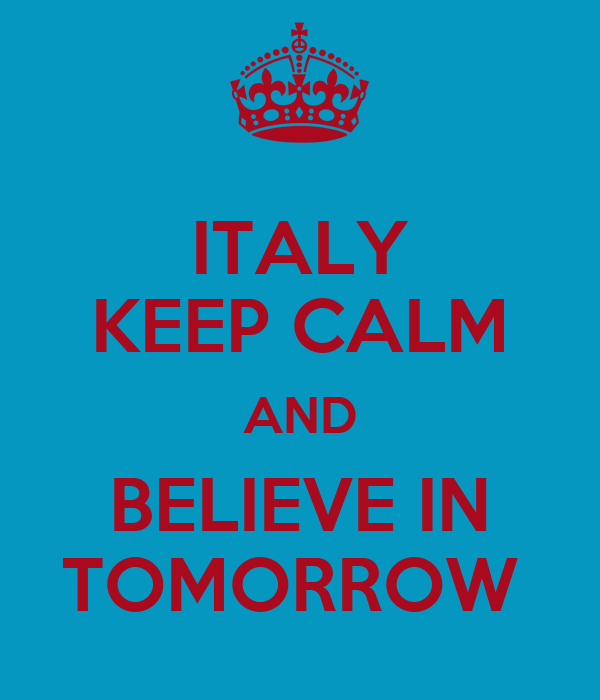 ITALY KEEP CALM AND BELIEVE IN TOMORROW