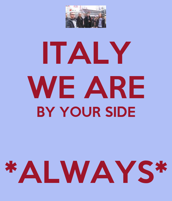ITALY WE ARE BY YOUR SIDE  *ALWAYS*