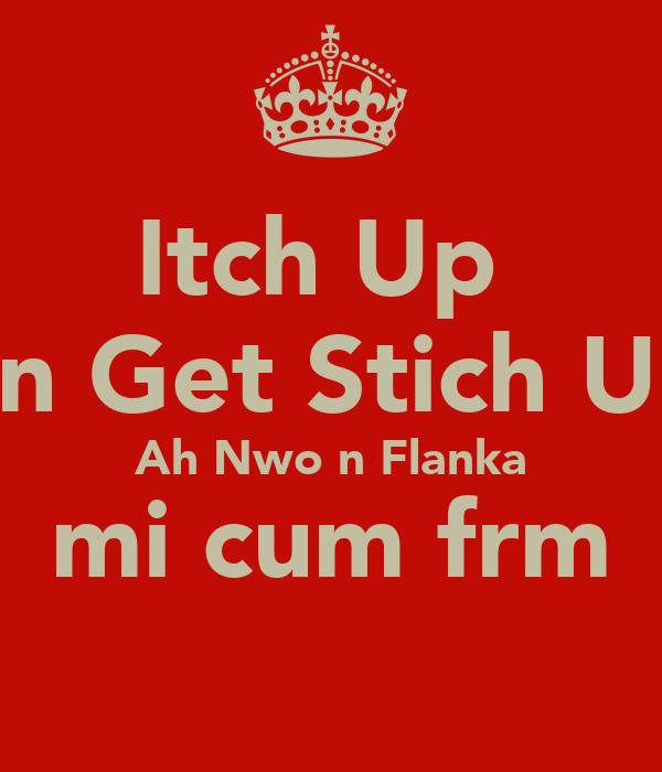Itch Up  an Get Stich Up Ah Nwo n Flanka mi cum frm