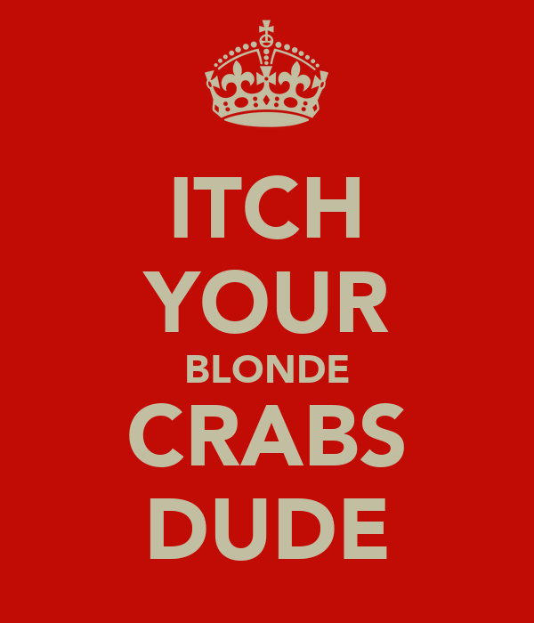 ITCH YOUR BLONDE CRABS DUDE