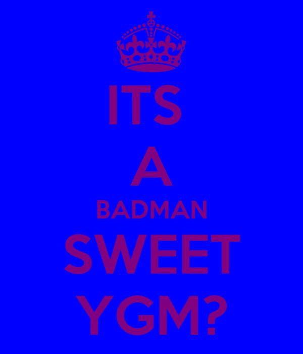 ITS  A BADMAN SWEET YGM?