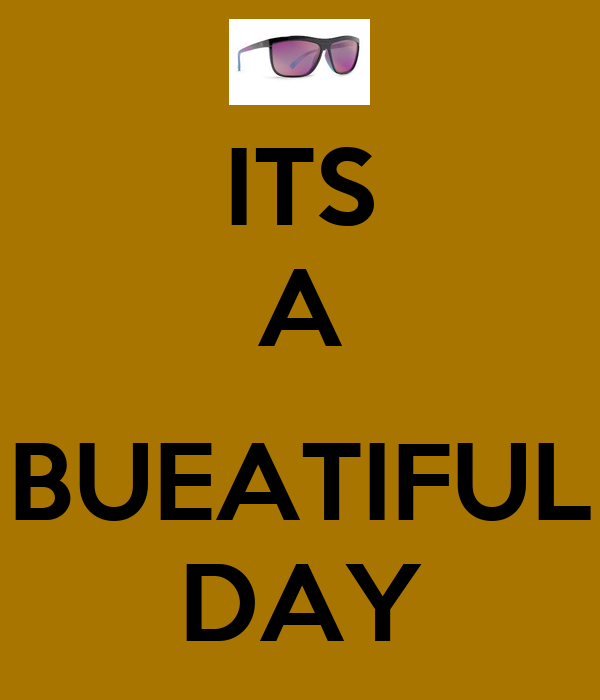 ITS A  BUEATIFUL DAY
