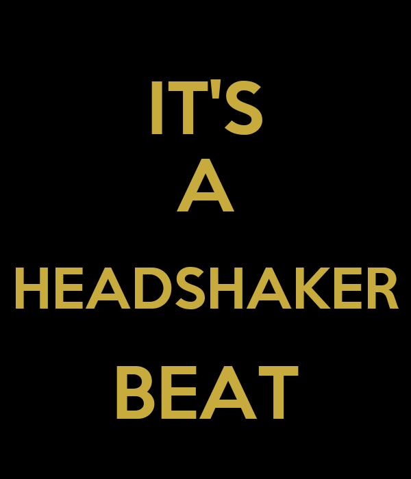 IT'S A HEADSHAKER BEAT