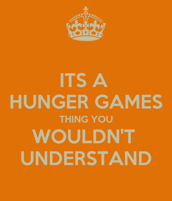 ITS A  HUNGER GAMES THING YOU WOULDN'T  UNDERSTAND