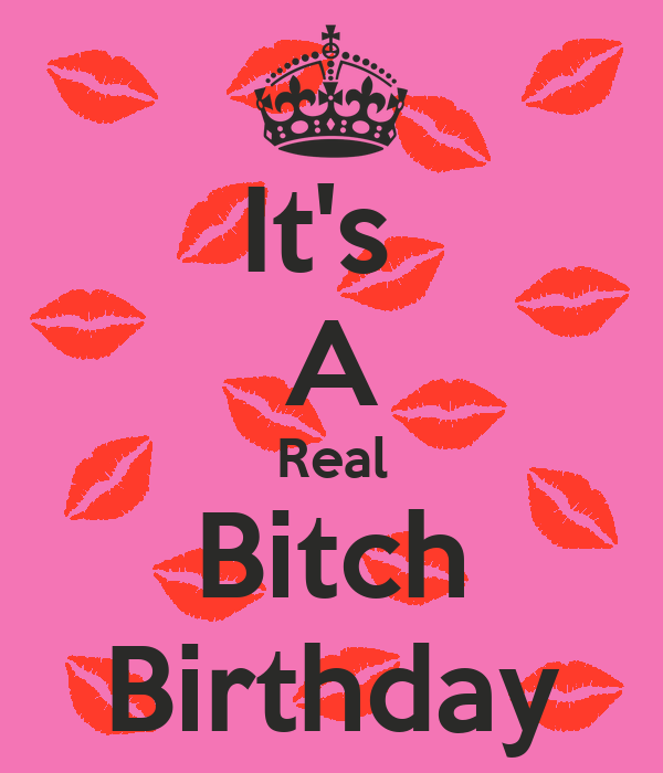 It's  A Real Bitch Birthday