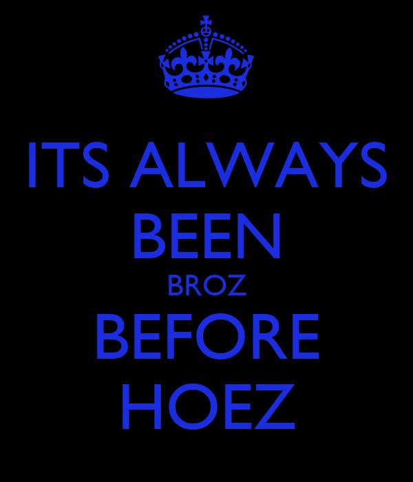 ITS ALWAYS BEEN BROZ BEFORE HOEZ