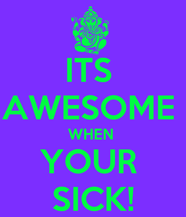 ITS  AWESOME  WHEN  YOUR  SICK!