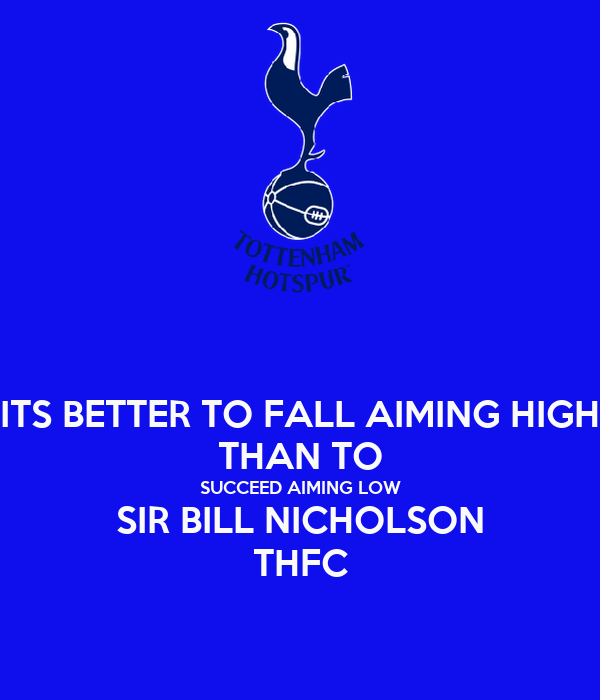 ITS BETTER TO FALL AIMING HIGH THAN TO SUCCEED AIMING LOW SIR BILL NICHOLSON THFC